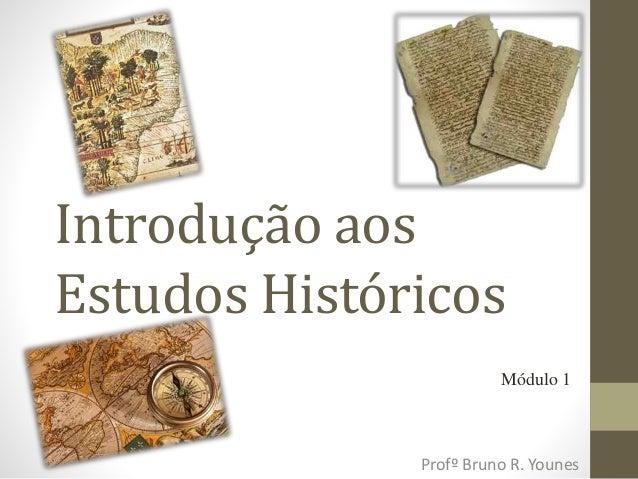 Introdução aos  Estudos Históricos  Módulo 1  Profº Bruno R. Younes