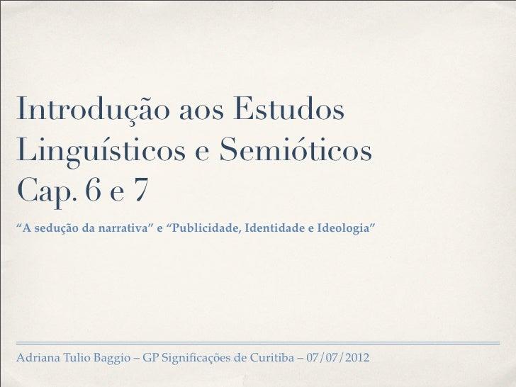 """Introdução aos EstudosLinguísticos e SemióticosCap. 6 e 7""""A sedução da narrativa"""" e """"Publicidade, Identidade e Ideologia""""A..."""