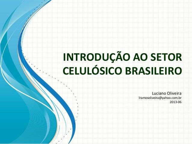 INTRODUÇÃO AO SETORCELULÓSICO BRASILEIROLuciano Oliveiralramosoliveira@yahoo.com.br2013-06