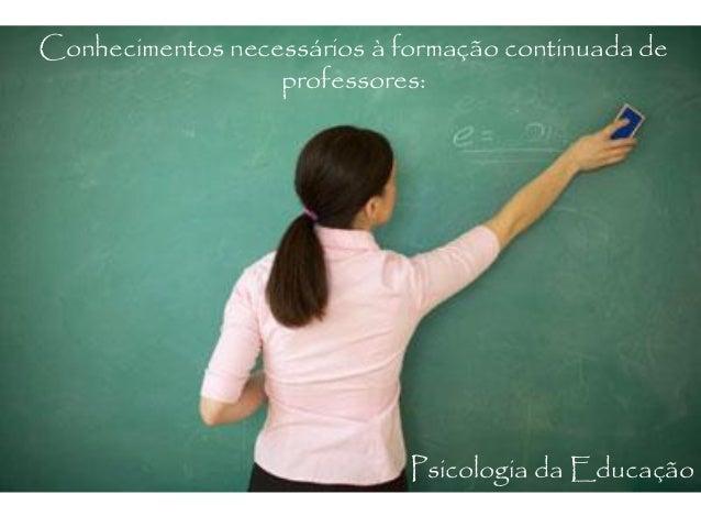 Conhecimentos necessários à formação continuada de professores: Psicologia da Educação