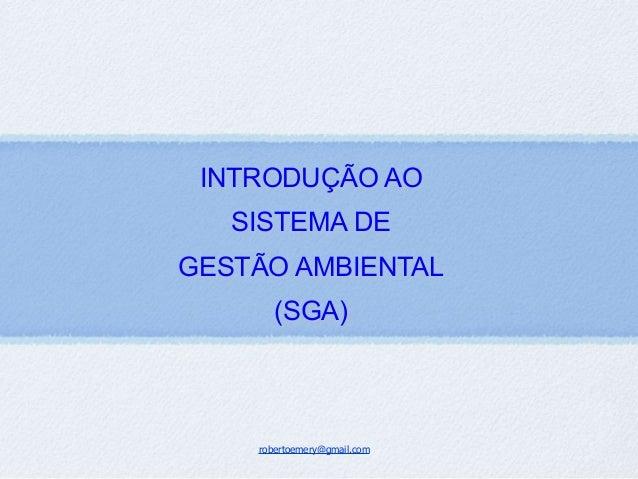 robertoemery@gmail.com INTRODUÇÃO AO SISTEMA DE GESTÃO AMBIENTAL (SGA)