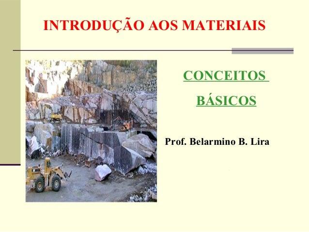 INTRODUÇÃO AOS MATERIAIS                 CONCEITOS                   BÁSICOS             Prof. Belarmino B. Lira