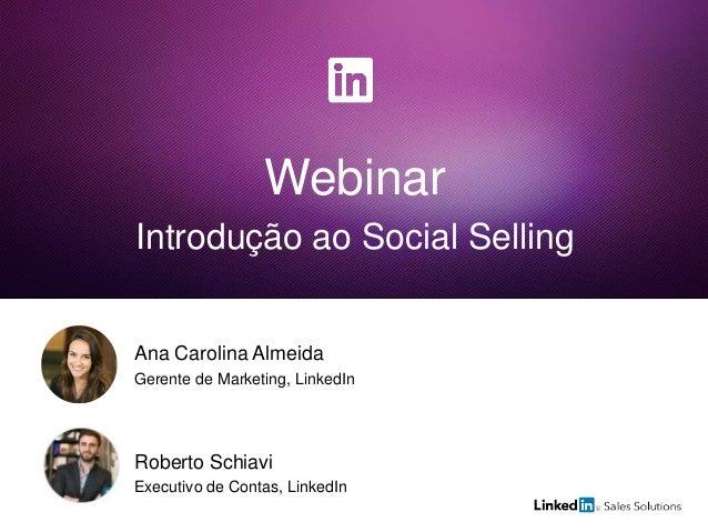 Webinar Introdução ao Social Selling Roberto Schiavi Executivo de Contas, LinkedIn Ana Carolina Almeida Gerente de Marketi...