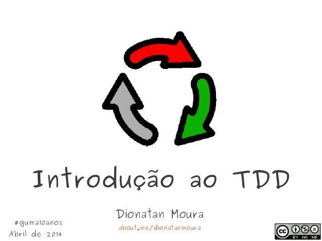 Introdução ao TDD Dionatan Moura about.me/dionatanmoura #guma10anos Abril de 2014