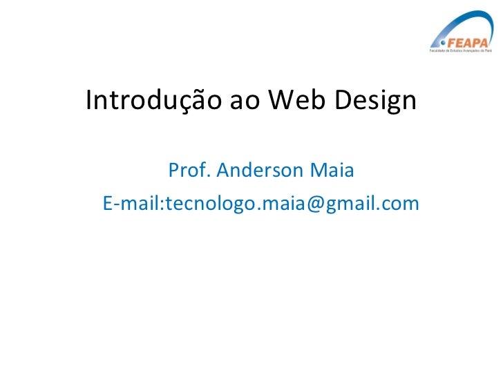 Introdução ao Web Design Prof. Anderson Maia E-mail:tecnologo.maia@gmail.com