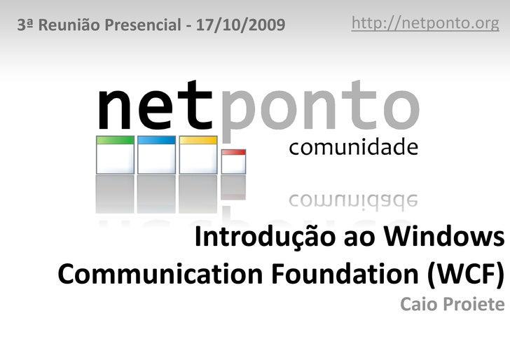http://netponto.org<br />3ª Reunião Presencial - 17/10/2009<br />Introdução ao Windows Communication Foundation (WCF)Caio ...