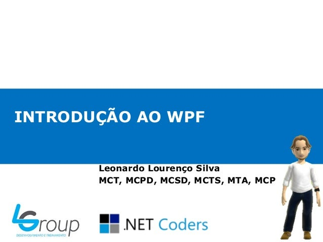 INTRODUÇÃO AO WPFLeonardo Lourenço SilvaMCT, MCPD, MCSD, MCTS, MTA, MCP