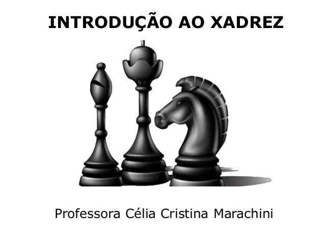 INTRODUÇÃO AO XADREZ Professora Célia Cristina Marachini