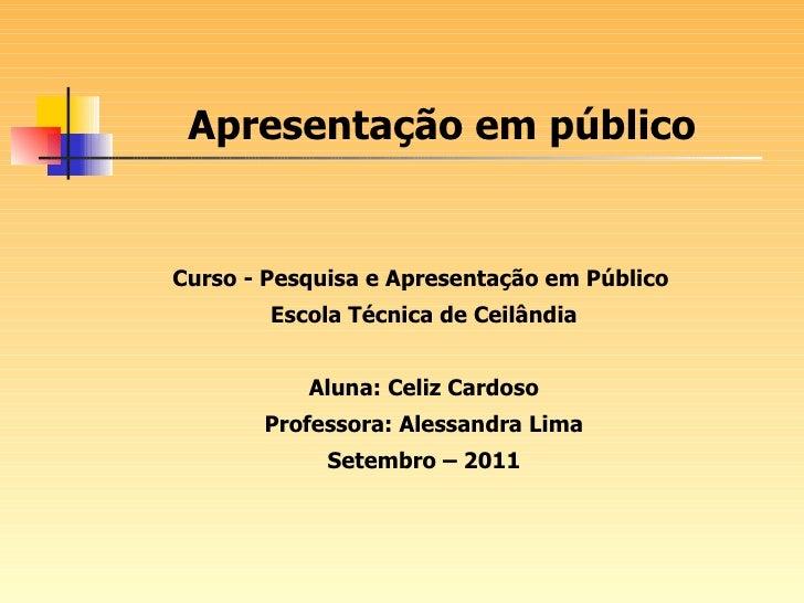 Curso - Pesquisa e Apresentação em Público  Escola Técnica de Ceilândia Aluna: Celiz Cardoso Professora: Alessandra Lima S...