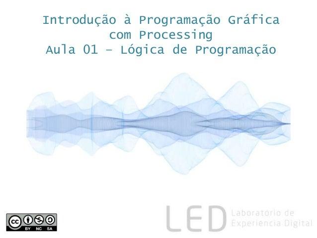 Introdução à Programação Gráfica com Processing Aula 01 – Lógica de Programação