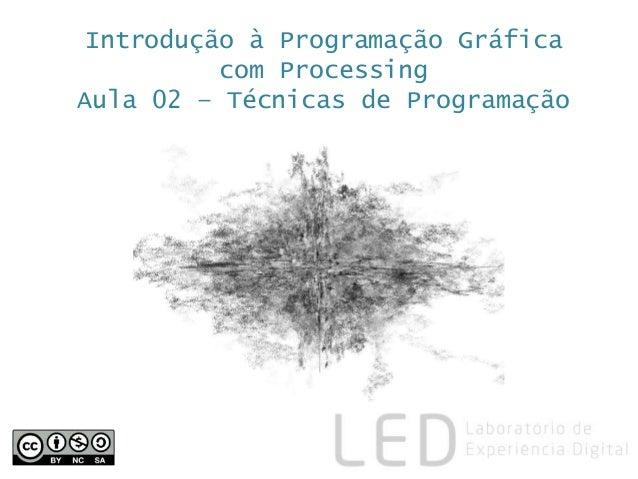 Introdução à Programação Gráfica com Processing Aula 02 – Técnicas de Programação