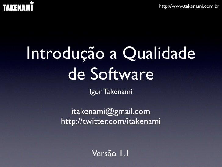 http://www.takenami.com.br     Introdução a Qualidade       de Software             Igor Takenami         itakenami@gmail....