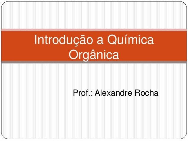 Prof.: Alexandre Rocha Introdução a Química Orgânica