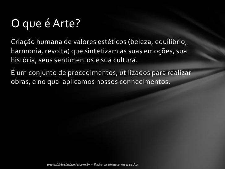 O que é Arte?Criação humana de valores estéticos (beleza, equílibrio,harmonia, revolta) que sintetizam as suas emoções, su...