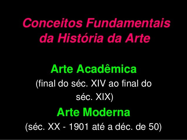 Conceitos Fundamentais  da História da Arte      Arte Acadêmica  (final do séc. XIV ao final do             séc. XIX)     ...