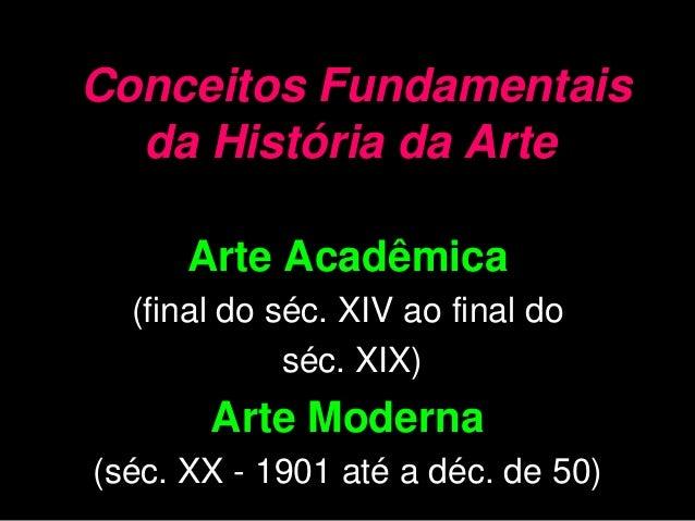 Conceitos Fundamentais da História da Arte Arte Acadêmica (final do séc. XIV ao final do séc. XIX) Arte Moderna (séc. XX -...
