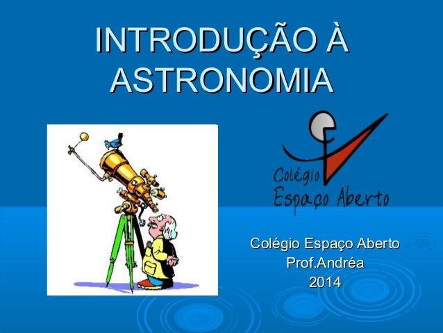 INTRODUÇÃO ÀINTRODUÇÃO À ASTRONOMIAASTRONOMIA Colégio Espaço AbertoColégio Espaço Aberto Prof.AndréaProf.Andréa 20142014