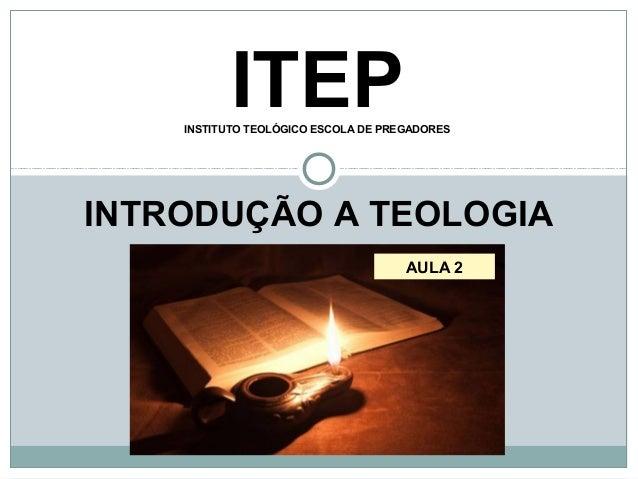 ITEPINSTITUTO TEOLÓGICO ESCOLA DE PREGADORES INTRODUÇÃO A TEOLOGIA AULA 2
