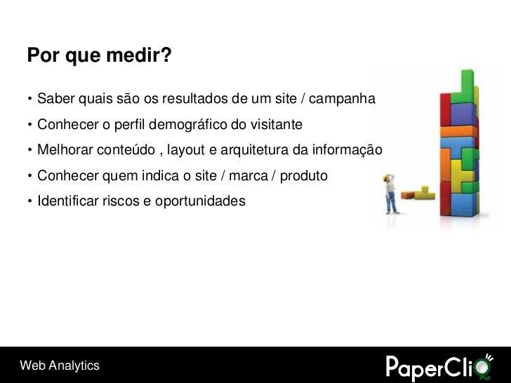 Por que medir?   • Saber quais são os resultados de um site / campanha  • Conhecer o perfil demográfico do visitante  • Me...