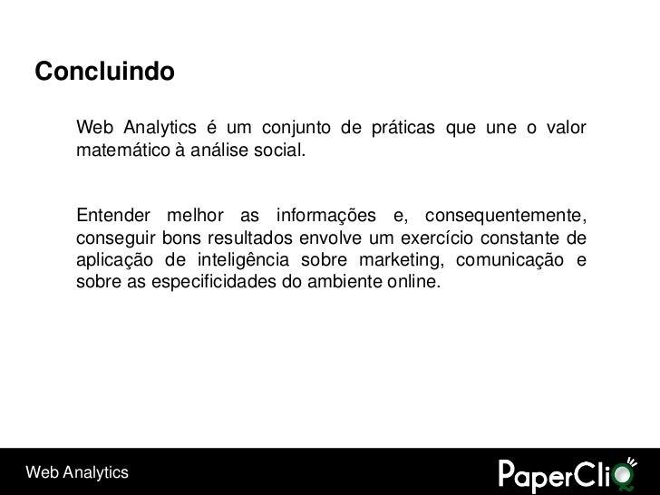 Concluindo        Web Analytics é um conjunto de práticas que une o valor       matemático à análise social.         Enten...