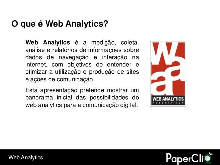O que é Web Analytics?        Web Analytics é a medição, coleta,       análise e relatórios de informações sobre       dad...