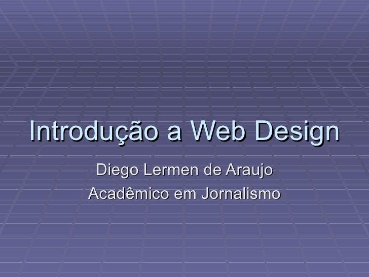 Introdução a Web Design      Diego Lermen de Araujo     Acadêmico em Jornalismo