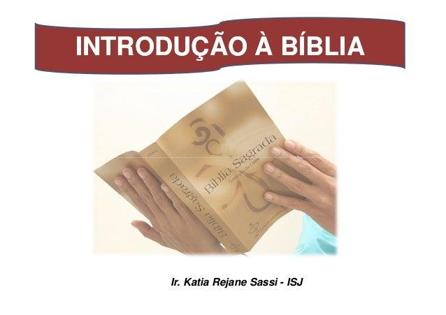 INTRODUÇÃO À BÍBLIAINTRODUÇÃO À BÍBLIA Ir. Katia Rejane Sassi - ISJ