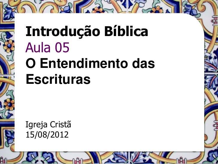 Introdução BíblicaAula 05O Entendimento dasEscriturasIgreja Cristã15/08/2012