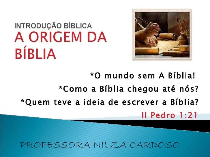 *O mundo sem A Bíblia! *Como a Bíblia chegou até nós? *Quem teve a ideia de escrever a Bíblia? II Pedro 1:21 PROFESSORA N...