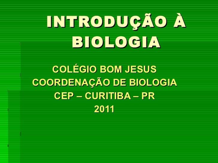 INTRODUÇÃO À BIOLOGIA COLÉGIO BOM JESUS COORDENAÇÃO DE BIOLOGIA CEP – CURITIBA – PR 2011
