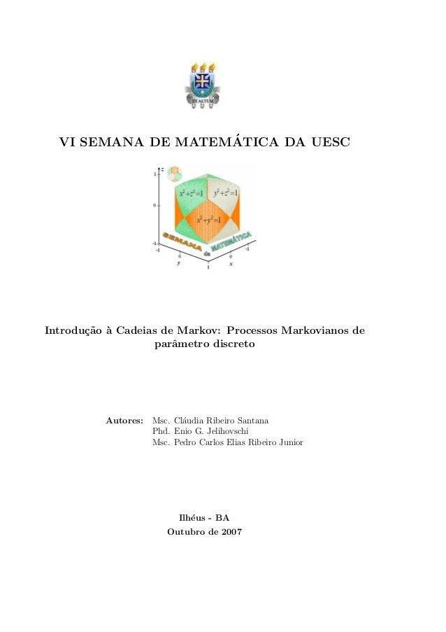 VI SEMANA DE MATEM´ATICA DA UESC Introdu¸c˜ao `a Cadeias de Markov: Processos Markovianos de parˆametro discreto Autores: ...