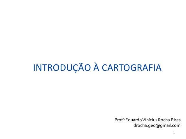 INTRODUÇÃO À CARTOGRAFIA Profº EduardoVinícius Rocha Pires drocha.geo@gmail.com 1