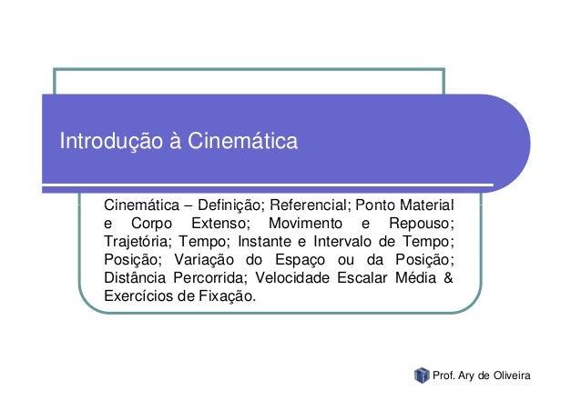 Introdução à Cinemática    Cinemática – Definição; Referencial; Ponto Material    e Corpo Extenso; Movimento e Repouso;   ...