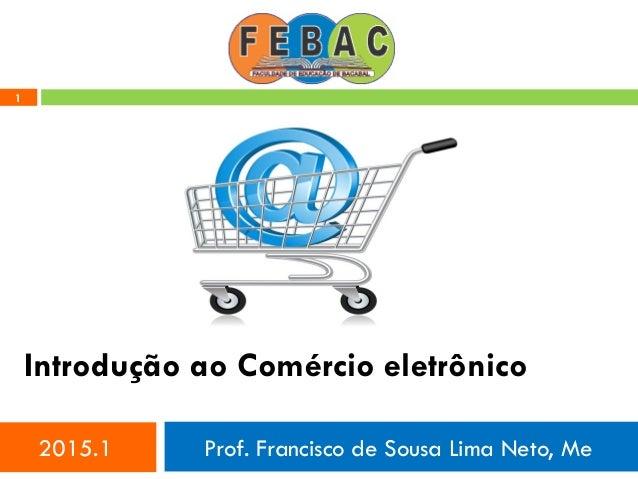 1 Introdução ao Comércio eletrônico 2015.1 Prof. Francisco de Sousa Lima Neto, Me