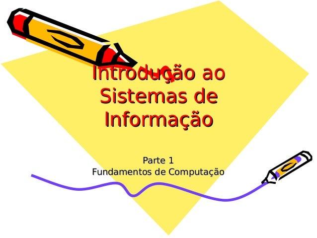 Introdução ao Sistemas de Informação Parte 1 Fundamentos de Computação