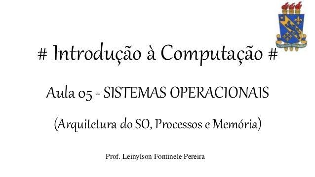 # Introdução à Computação # Aula 05 - SISTEMAS OPERACIONAIS (Arquitetura do SO, Processos e Memória) Prof. Leinylson Fonti...