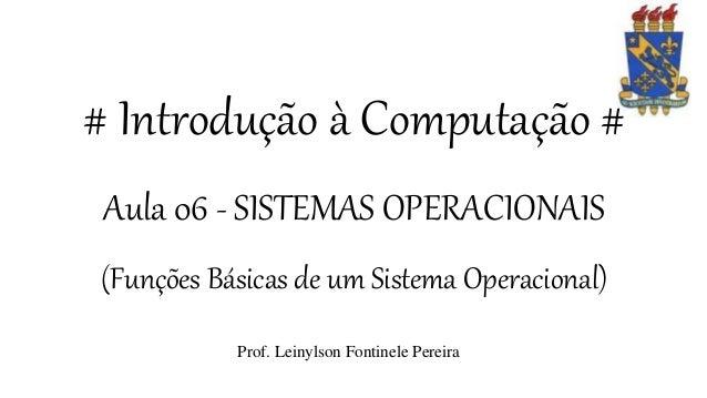 # Introdução à Computação # Aula 06 - SISTEMAS OPERACIONAIS (Funções Básicas de um Sistema Operacional) Prof. Leinylson Fo...