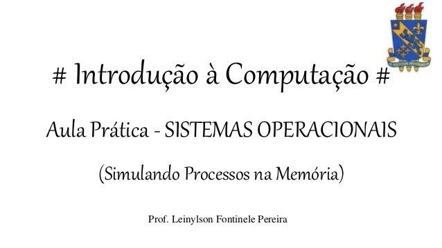 # Introdução à Computação # Aula Prática - SISTEMAS OPERACIONAIS (Simulando Processos na Memória) Prof. Leinylson Fontinel...