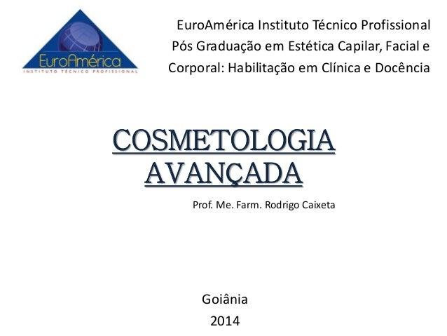 COSMETOLOGIA AVANÇADA Goiânia 2014 Prof. Me. Farm. Rodrigo Caixeta EuroAmérica Instituto Técnico Profissional Pós Graduaçã...