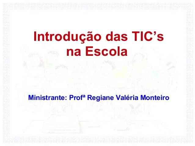 Introdução das TIC's      na EscolaMinistrante: Profª Regiane Valéria Monteiro