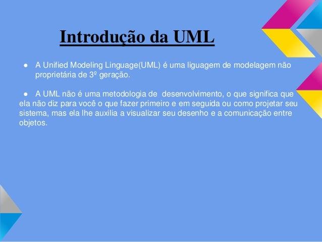 Introdução da UML ● A Unified Modeling Linguage(UML) é uma liguagem de modelagem não proprietária de 3º geração. ● A UML n...