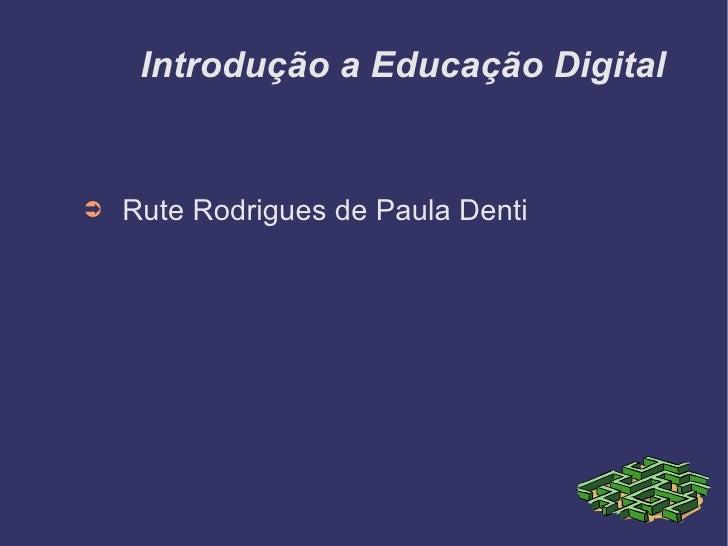 Introdução a Educação Digital <ul><li>Rute Rodrigues de Paula Denti </li></ul>