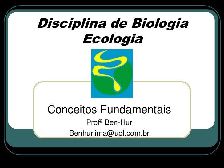 Disciplina de Biologia      Ecologia Conceitos Fundamentais        Profº Ben-Hur    Benhurlima@uol.com.br