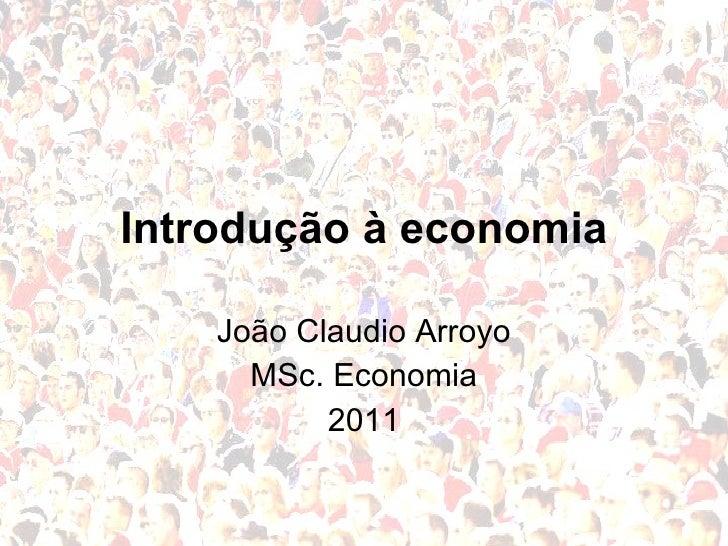 Introdução à economia João Claudio Arroyo MSc. Economia 2011