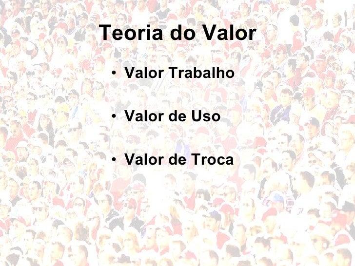 Teoria do Valor <ul><li>Valor Trabalho </li></ul><ul><li>Valor de Uso </li></ul><ul><li>Valor de Troca </li></ul>