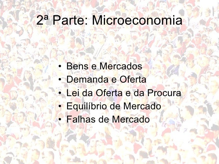 2ª Parte: Microeconomia <ul><li>Bens e Mercados </li></ul><ul><li>Demanda e Oferta </li></ul><ul><li>Lei da Oferta e da Pr...