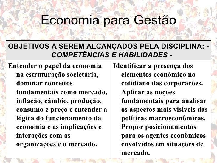 Economia para Gestão Identificar a presença dos elementos econômico no cotidiano das corporações. Aplicar as noções fundam...