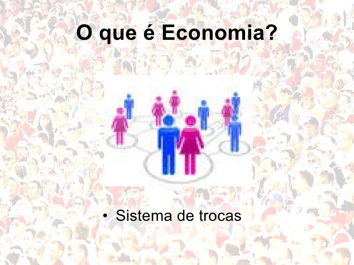 O que é Economia? <ul><li>Sistema de trocas </li></ul>