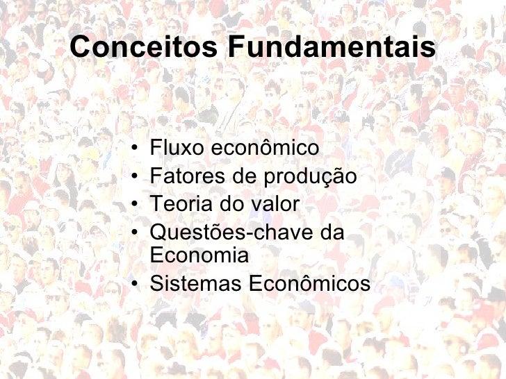 Conceitos Fundamentais <ul><li>Fluxo econômico </li></ul><ul><li>Fatores de produção </li></ul><ul><li>Teoria do valor </l...