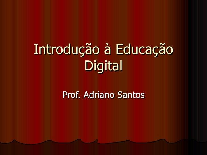 Introdução à Educação Digital Prof. Adriano Santos